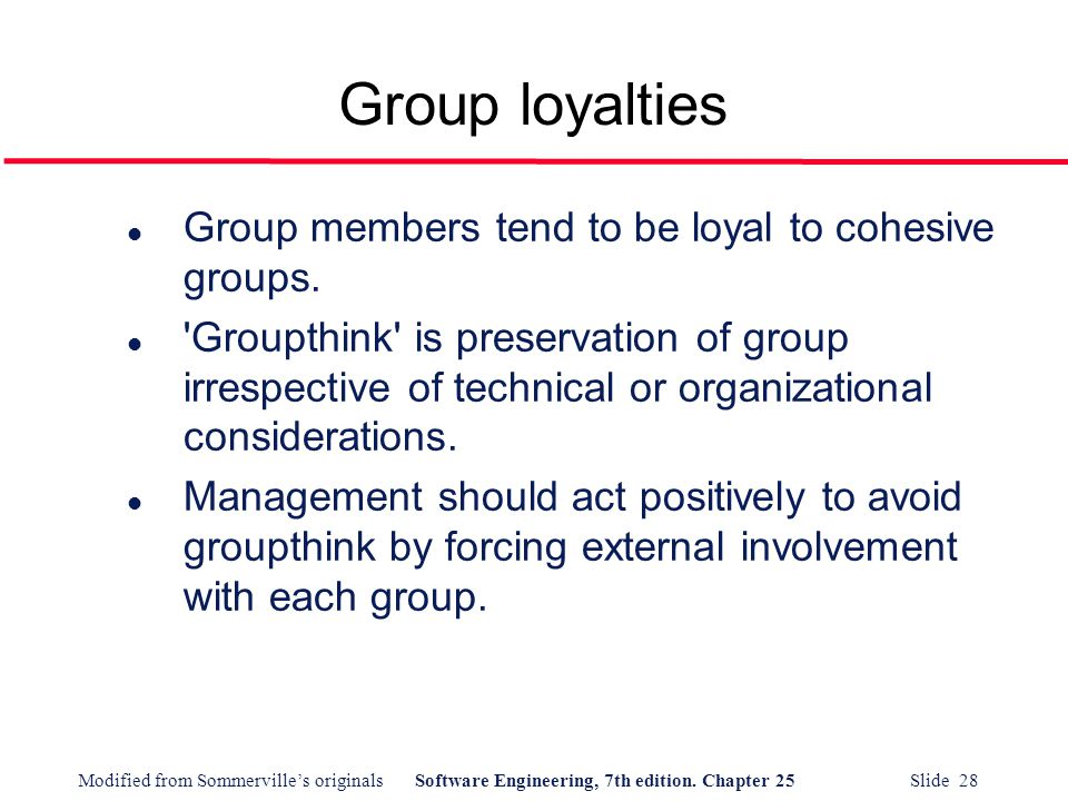 Modified from Sommerville's originalsSoftware Engineering, 7th edition. Chapter 25 Slide 28 l Group members tend to be loyal to cohesive groups. l 'Gr