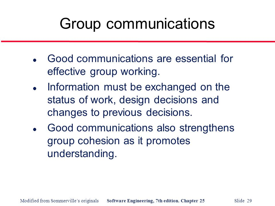 Modified from Sommerville's originalsSoftware Engineering, 7th edition. Chapter 25 Slide 29 Group communications l Good communications are essential f