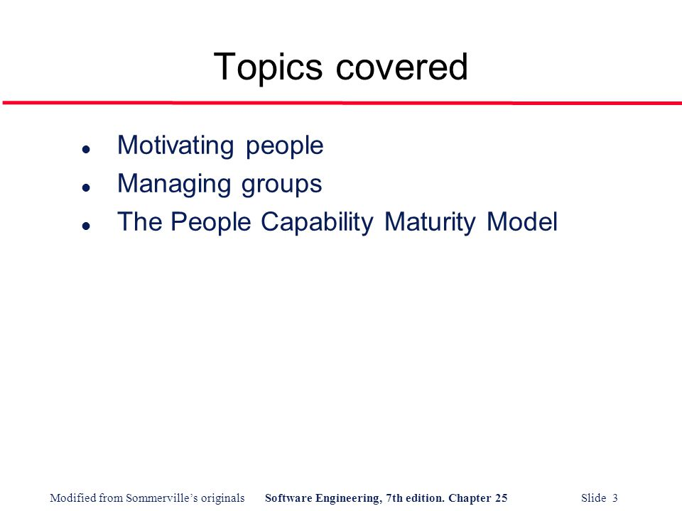 Modified from Sommerville's originalsSoftware Engineering, 7th edition. Chapter 25 Slide 3 Topics covered l Motivating people l Managing groups l The