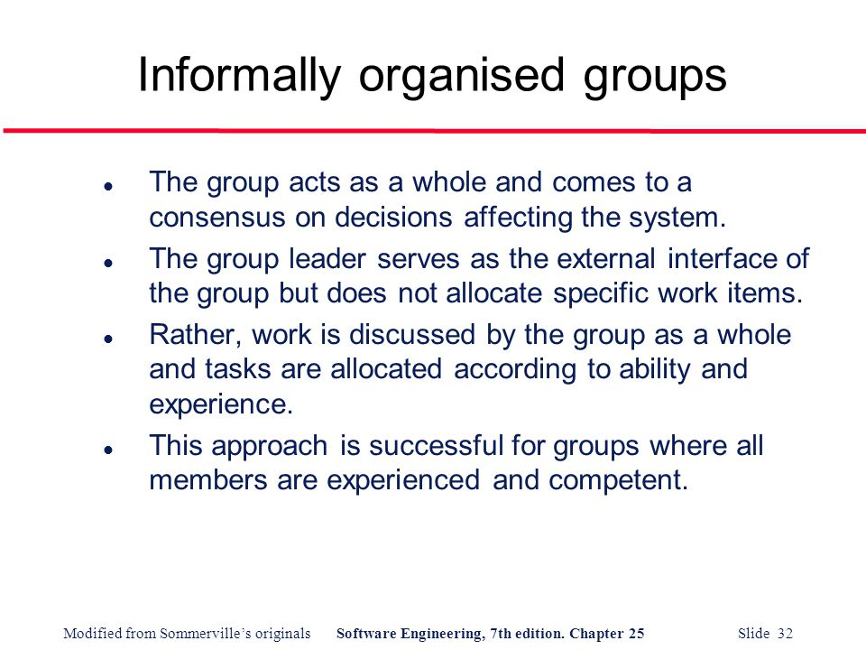 Modified from Sommerville's originalsSoftware Engineering, 7th edition. Chapter 25 Slide 32 Informally organised groups l The group acts as a whole an