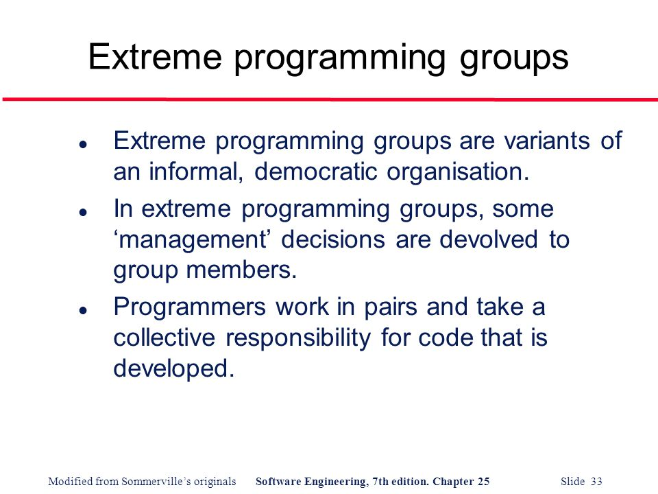 Modified from Sommerville's originalsSoftware Engineering, 7th edition. Chapter 25 Slide 33 Extreme programming groups l Extreme programming groups ar