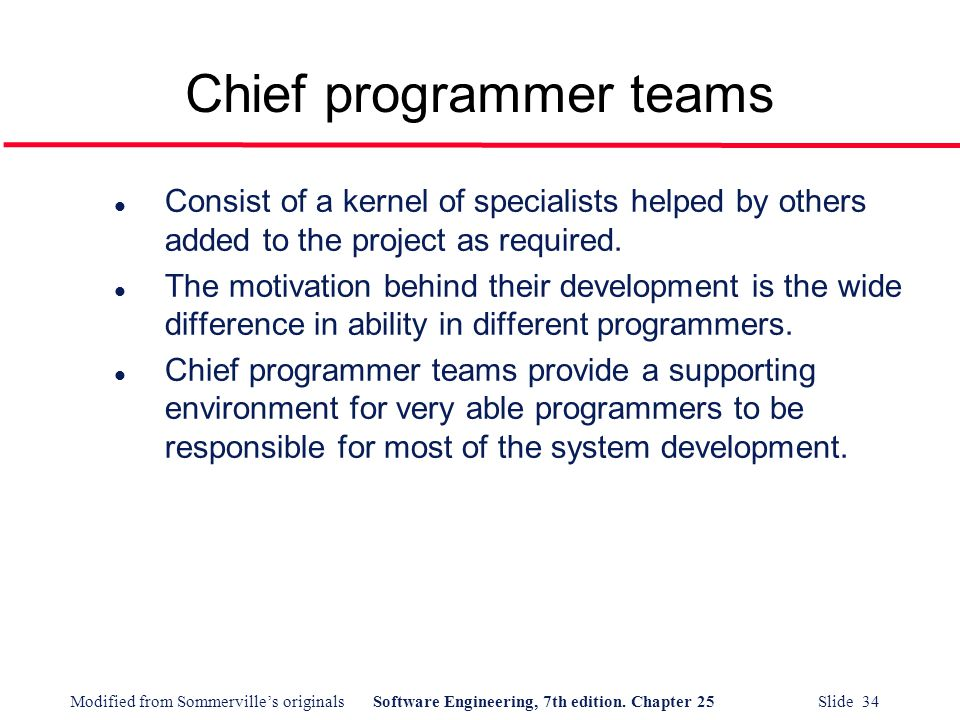Modified from Sommerville's originalsSoftware Engineering, 7th edition. Chapter 25 Slide 34 Chief programmer teams l Consist of a kernel of specialist