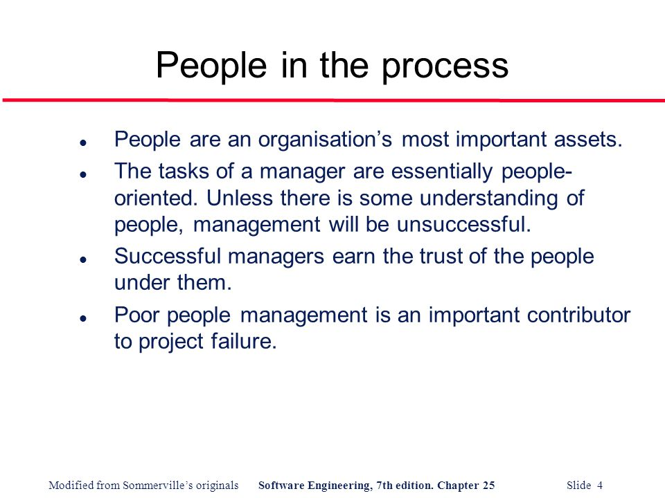 Modified from Sommerville's originalsSoftware Engineering, 7th edition. Chapter 25 Slide 4 People in the process l People are an organisation's most i