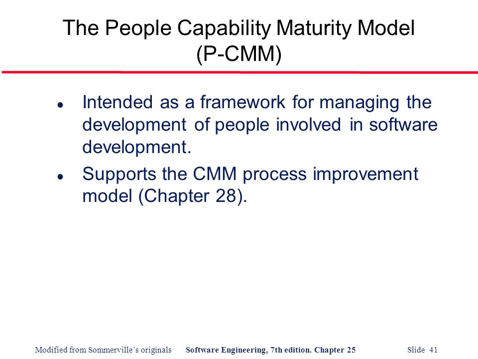 Modified from Sommerville's originalsSoftware Engineering, 7th edition. Chapter 25 Slide 41 The People Capability Maturity Model (P-CMM) l Intended as