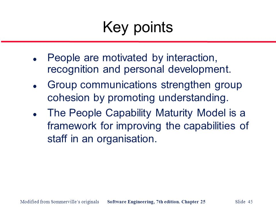 Modified from Sommerville's originalsSoftware Engineering, 7th edition. Chapter 25 Slide 45 Key points l People are motivated by interaction, recognit