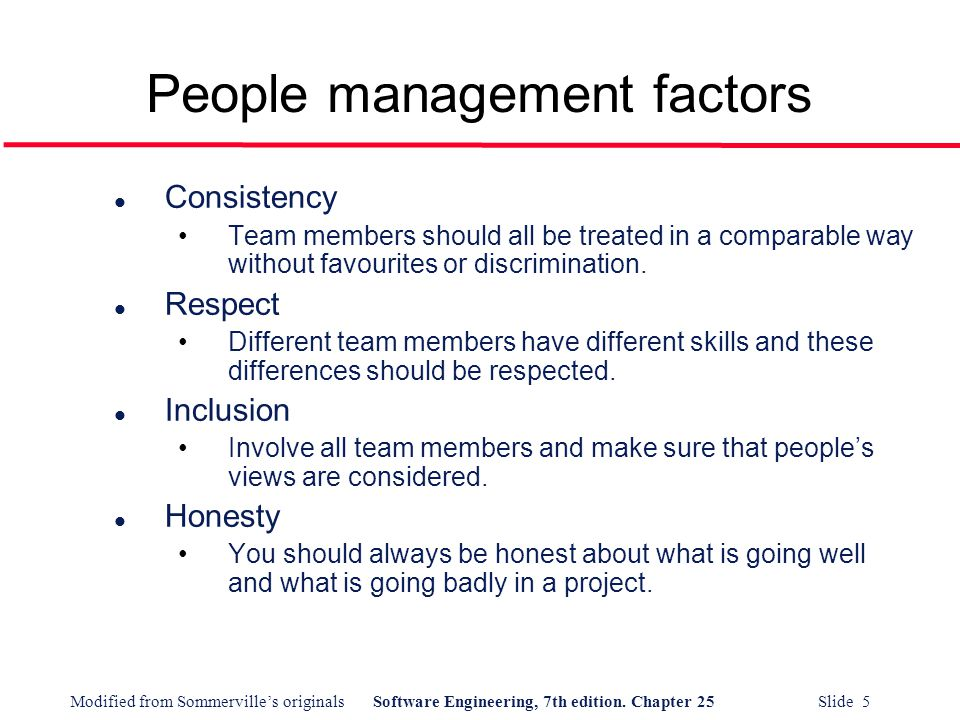 Modified from Sommerville's originalsSoftware Engineering, 7th edition. Chapter 25 Slide 5 People management factors l Consistency Team members should