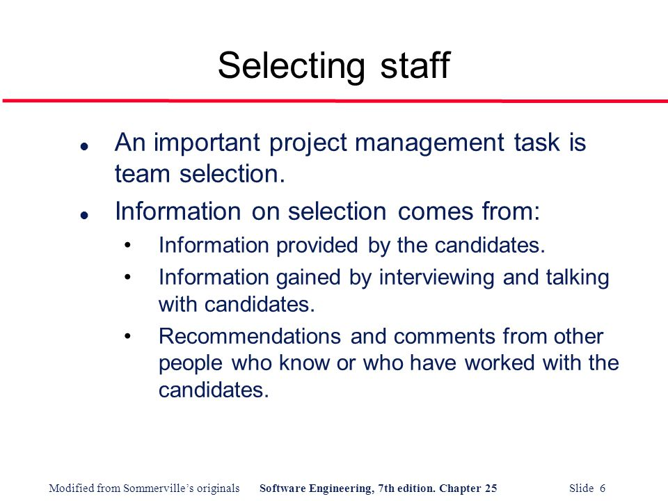 Modified from Sommerville's originalsSoftware Engineering, 7th edition. Chapter 25 Slide 6 Selecting staff l An important project management task is t