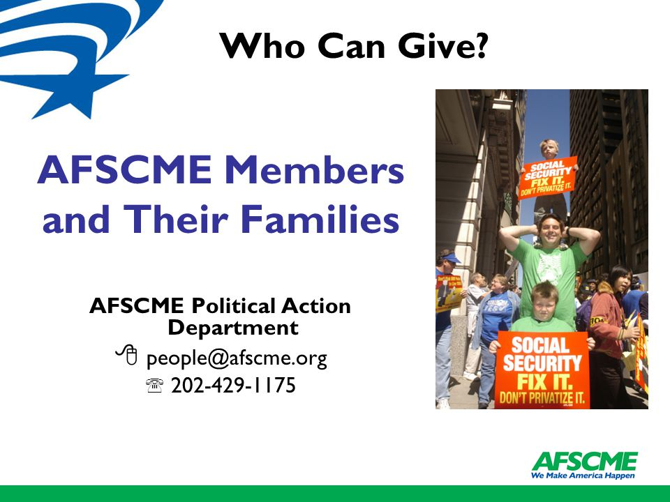 AFSCME Members and Their Families AFSCME Political Action Department  people@afscme.org  202-429-1175 Who Can Give
