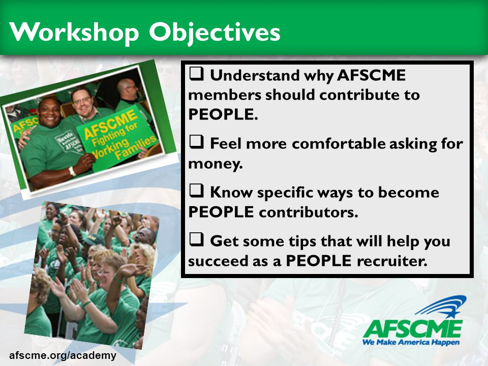 Workshop Objectives  Understand why AFSCME members should contribute to PEOPLE.