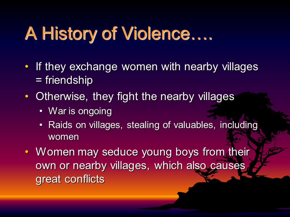 A History of Violence…. If they exchange women with nearby villages = friendshipIf they exchange women with nearby villages = friendship Otherwise, th