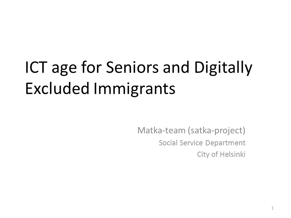 1 ICT age for Seniors and Digitally Excluded Immigrants Matka-team (satka-project) Social Service Department City of Helsinki