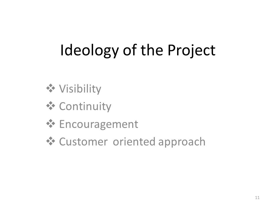 11 Ideology of the Project  Visibility  Continuity  Encouragement  Customer oriented approach