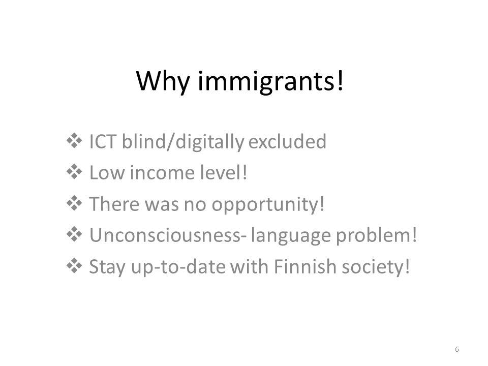 6 Why immigrants.  ICT blind/digitally excluded  Low income level.
