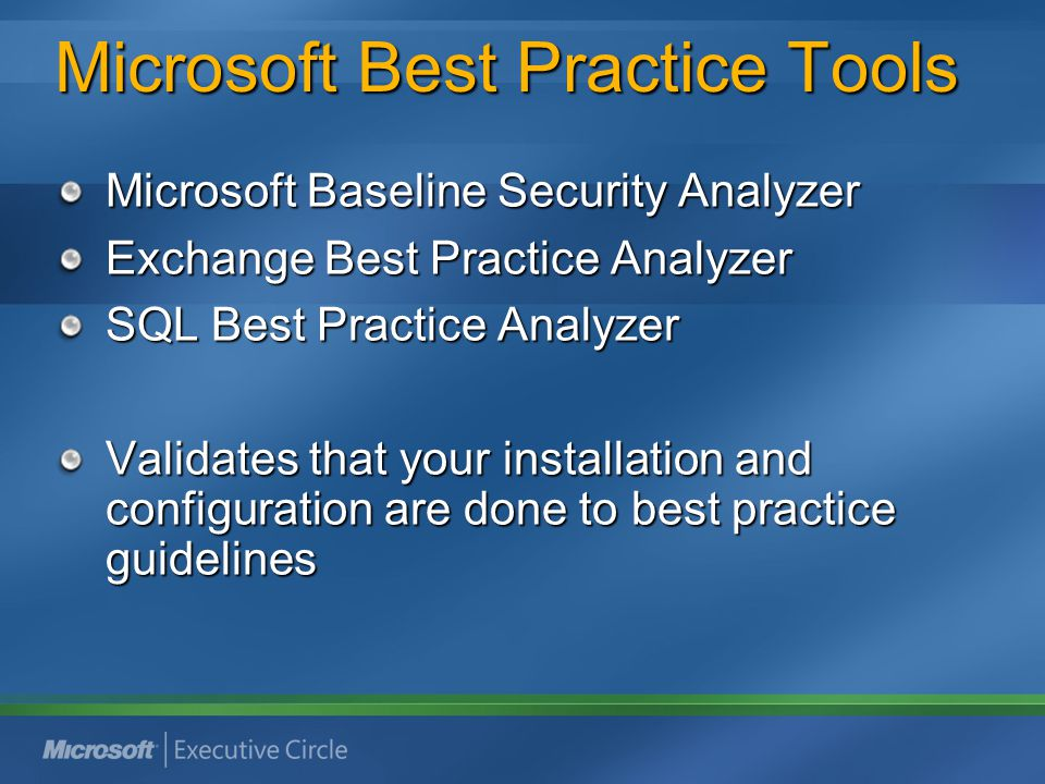 Microsoft Best Practice Tools Microsoft Baseline Security Analyzer Exchange Best Practice Analyzer SQL Best Practice Analyzer Validates that your installation and configuration are done to best practice guidelines