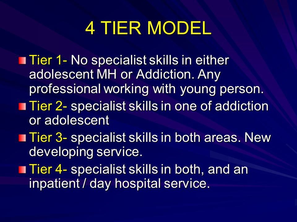4 TIER MODEL Tier 1- No specialist skills in either adolescent MH or Addiction. Any professional working with young person. Tier 2- specialist skills