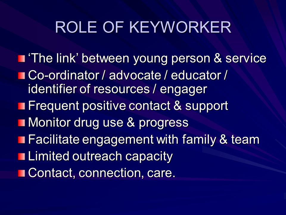 ROLE OF KEYWORKER 'The link' between young person & service Co-ordinator / advocate / educator / identifier of resources / engager Frequent positive c