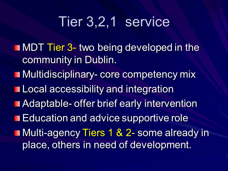Tier 3,2,1 service MDT Tier 3- two being developed in the community in Dublin. Multidisciplinary- core competency mix Local accessibility and integrat