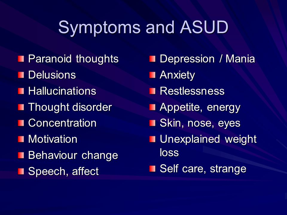 Symptoms and ASUD Paranoid thoughts DelusionsHallucinations Thought disorder ConcentrationMotivation Behaviour change Speech, affect Depression / Mani