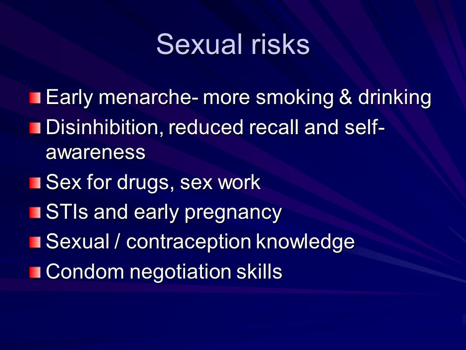 Sexual risks Early menarche- more smoking & drinking Disinhibition, reduced recall and self- awareness Sex for drugs, sex work STIs and early pregnanc