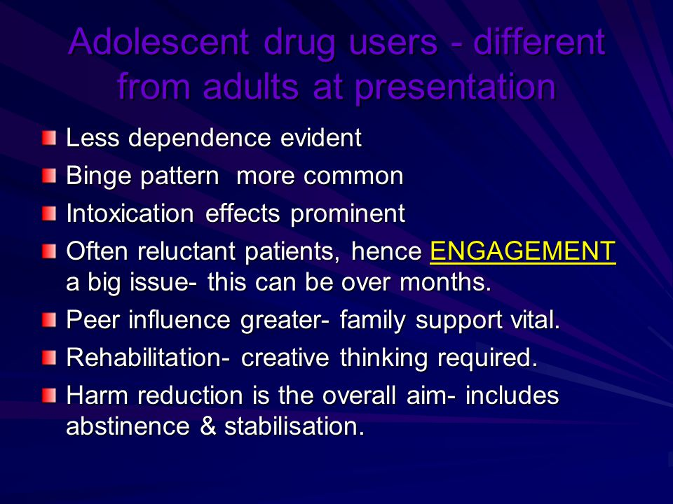Adolescent drug users - different from adults at presentation Less dependence evident Binge pattern more common Intoxication effects prominent Often r