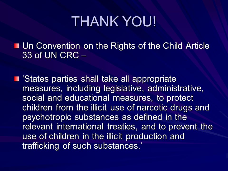 THANK YOU! Un Convention on the Rights of the Child Article 33 of UN CRC – 'States parties shall take all appropriate measures, including legislative,
