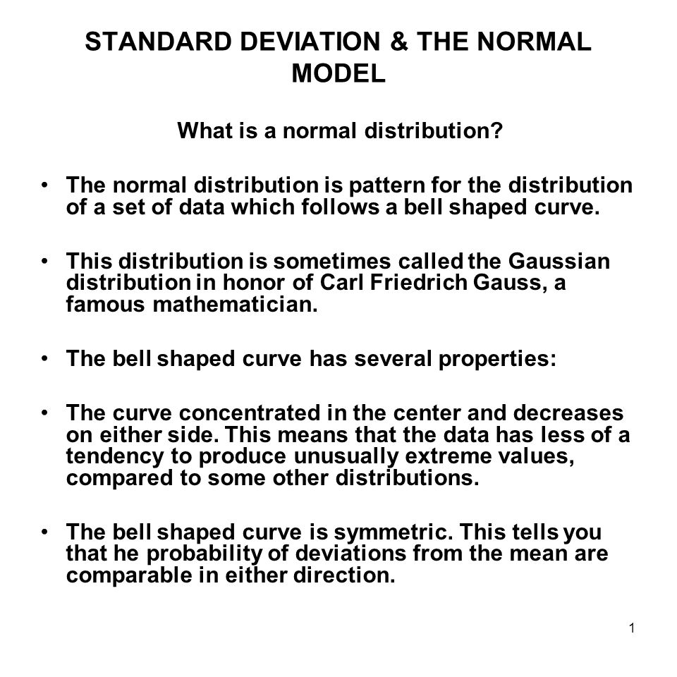 1 STANDARD DEVIATION & THE NORMAL MODEL What is a normal distribution? The normal distribution is pattern for the distribution of a set of data which
