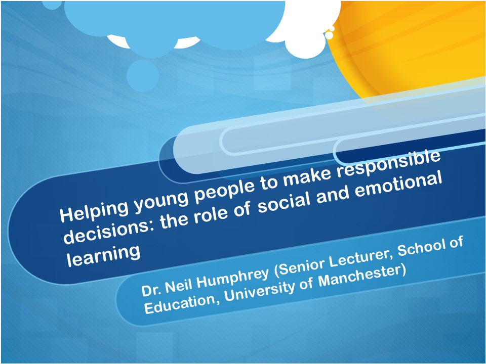Helping young people to make responsible decisions: the role of social and emotional learning Dr.