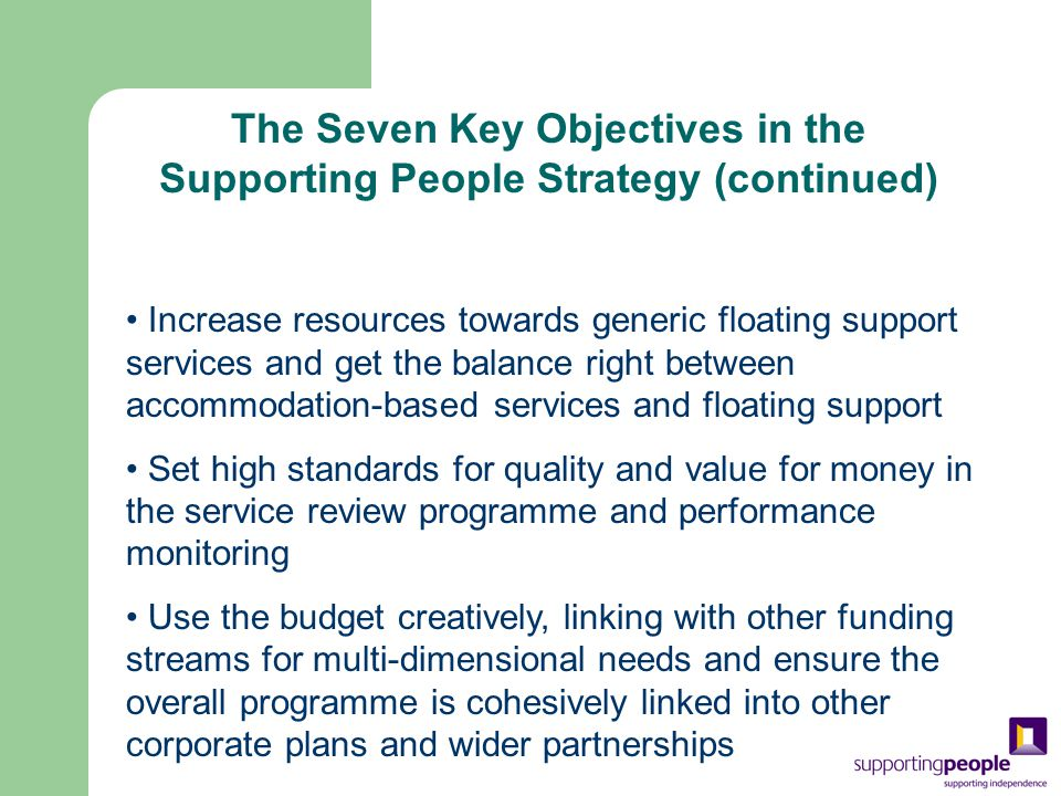 Increase resources towards generic floating support services and get the balance right between accommodation-based services and floating support Set high standards for quality and value for money in the service review programme and performance monitoring Use the budget creatively, linking with other funding streams for multi-dimensional needs and ensure the overall programme is cohesively linked into other corporate plans and wider partnerships The Seven Key Objectives in the Supporting People Strategy (continued)