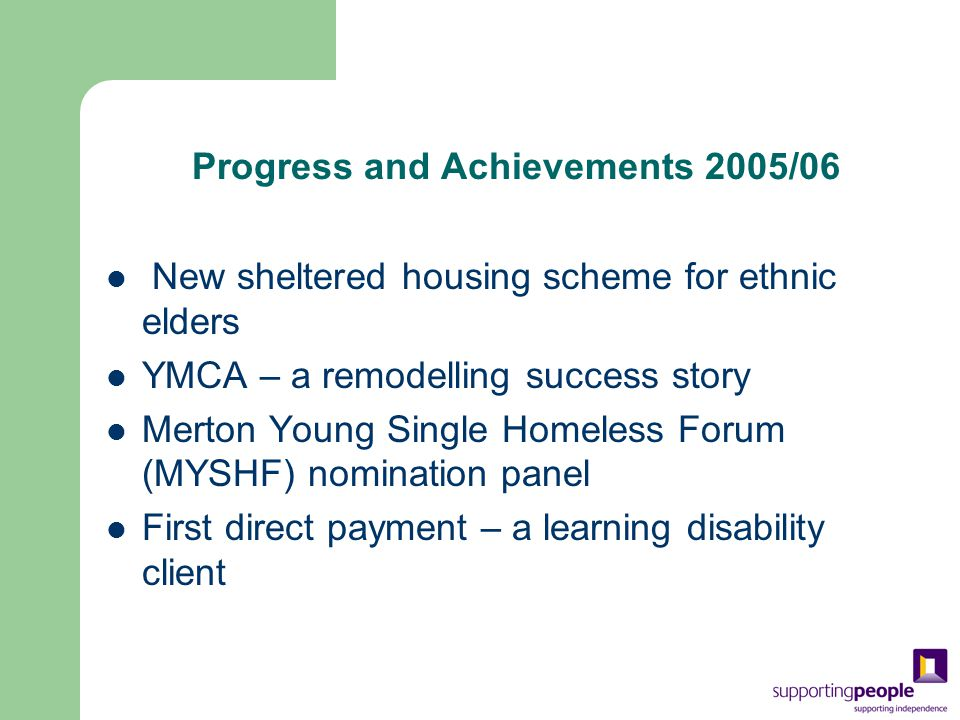 Progress and Achievements 2005/06 New sheltered housing scheme for ethnic elders YMCA – a remodelling success story Merton Young Single Homeless Forum (MYSHF) nomination panel First direct payment – a learning disability client