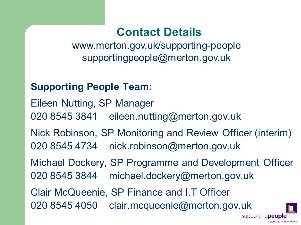 Contact Details Supporting People Team: Eileen Nutting, SP Manager 020 8545 3841eileen.nutting@merton.gov.uk Nick Robinson, SP Monitoring and Review Officer (interim) 020 8545 4734nick.robinson@merton.gov.uk Michael Dockery, SP Programme and Development Officer 020 8545 3844michael.dockery@merton.gov.uk Clair McQueenie, SP Finance and I.T Officer 020 8545 4050clair.mcqueenie@merton.gov.uk www.merton.gov.uk/supporting-people supportingpeople@merton.gov.uk