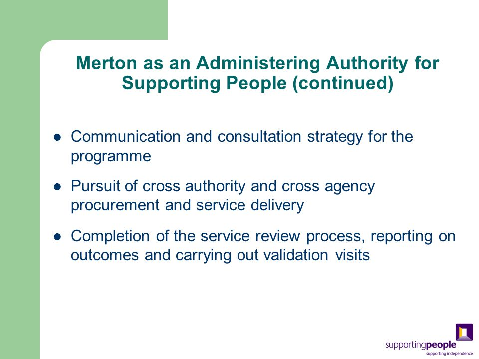 Merton as an Administering Authority for Supporting People (continued) Communication and consultation strategy for the programme Pursuit of cross authority and cross agency procurement and service delivery Completion of the service review process, reporting on outcomes and carrying out validation visits