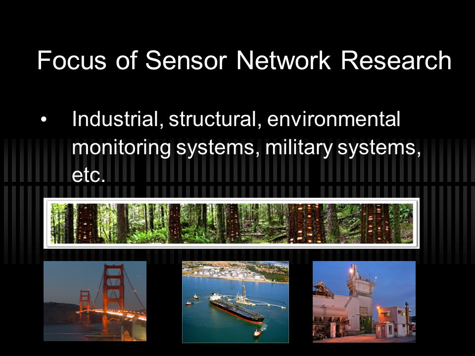 Focus of Sensor Network Research Industrial, structural, environmental monitoring systems, military systems, etc.