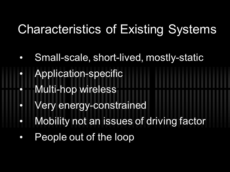 Characteristics of Existing Systems Small-scale, short-lived, mostly-static Application-specific Multi-hop wireless Very energy-constrained Mobility n