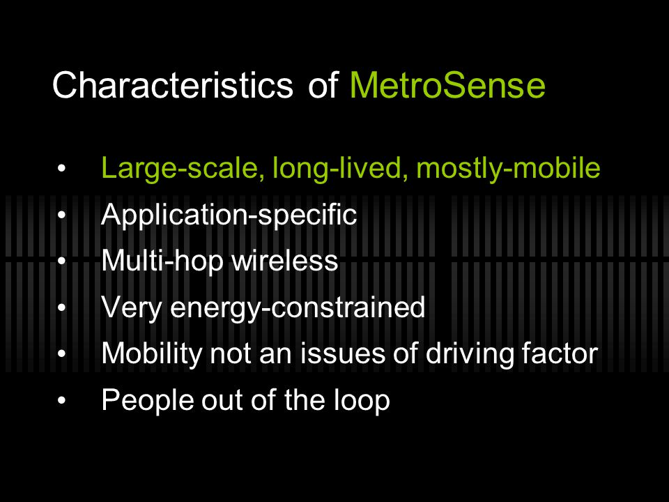 Characteristics of MetroSense Large-scale, long-lived, mostly-mobile Application-specific Multi-hop wireless Very energy-constrained Mobility not an i