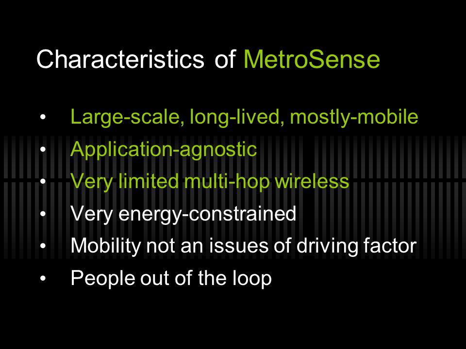 Characteristics of MetroSense Large-scale, long-lived, mostly-mobile Application-agnostic Very limited multi-hop wireless Very energy-constrained Mobi