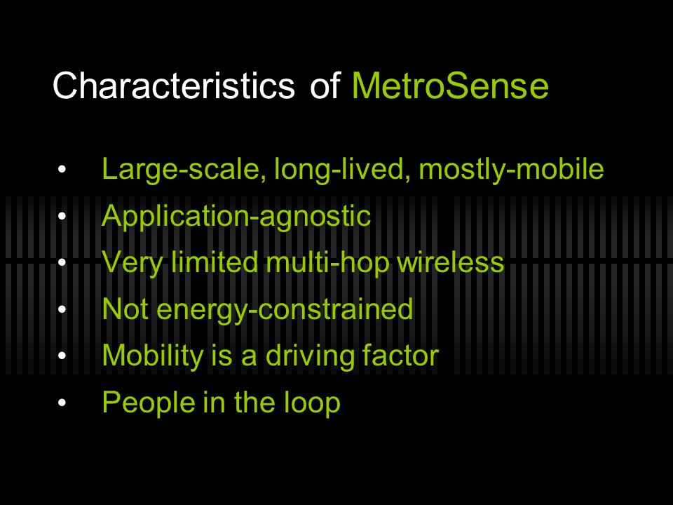 Characteristics of MetroSense Large-scale, long-lived, mostly-mobile Application-agnostic Very limited multi-hop wireless Not energy-constrained Mobil