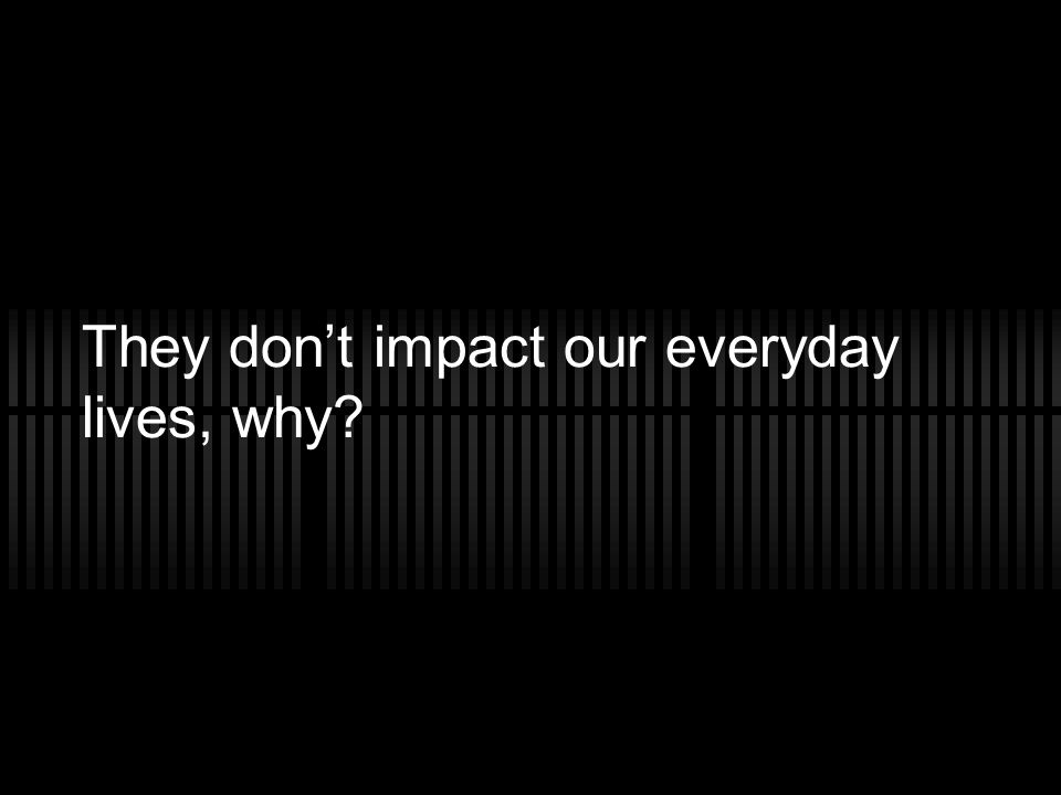 They don't impact our everyday lives, why?