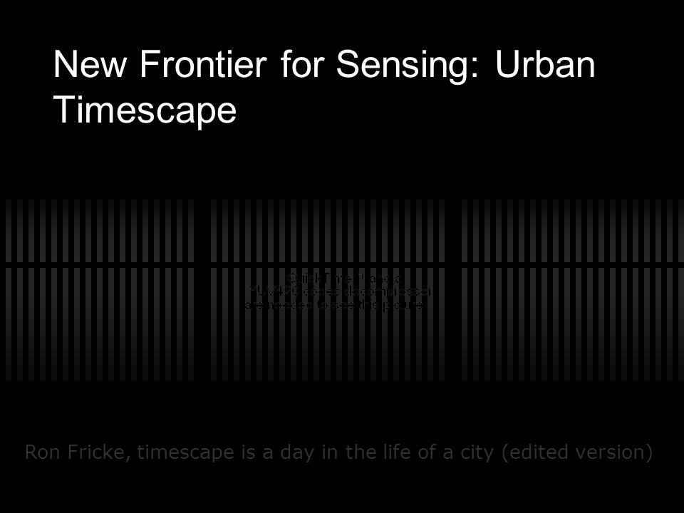 New Frontier for Sensing: Urban Timescape Ron Fricke, timescape is a day in the life of a city (edited version)