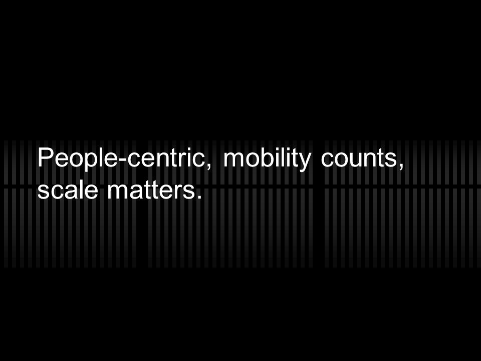 People-centric, mobility counts, scale matters.