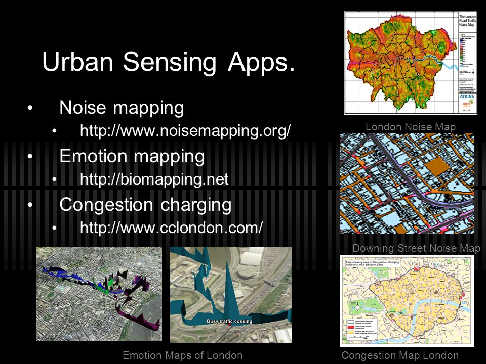 Urban Sensing Apps. Noise mapping http://www.noisemapping.org/ Emotion mapping http://biomapping.net Congestion charging http://www.cclondon.com/ Cong