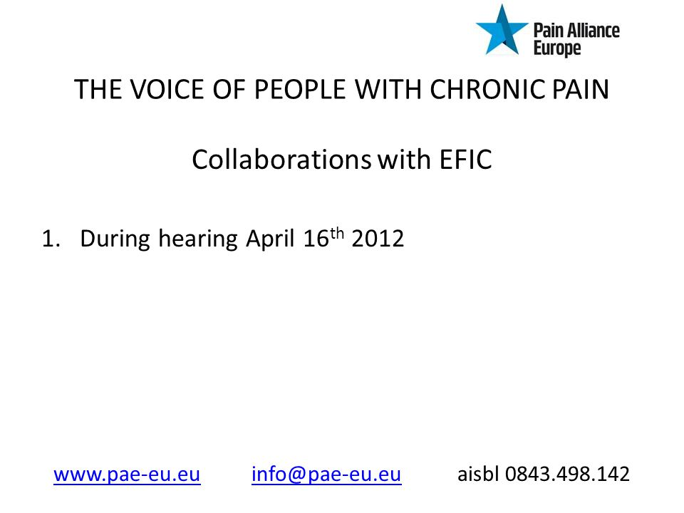 THE VOICE OF PEOPLE WITH CHRONIC PAIN Collaborations with EFIC 1.During hearing April 16 th 2012 www.pae-eu.euwww.pae-eu.eu info@pae-eu.eu aisbl 0843.498.142info@pae-eu.eu