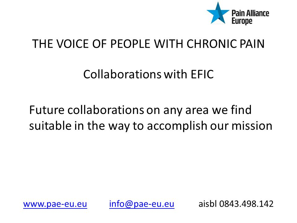 THE VOICE OF PEOPLE WITH CHRONIC PAIN Collaborations with EFIC Future collaborations on any area we find suitable in the way to accomplish our mission www.pae-eu.euwww.pae-eu.eu info@pae-eu.eu aisbl 0843.498.142info@pae-eu.eu