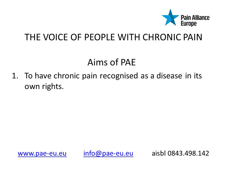 THE VOICE OF PEOPLE WITH CHRONIC PAIN Aims of PAE 1.To have chronic pain recognised as a disease in its own rights.