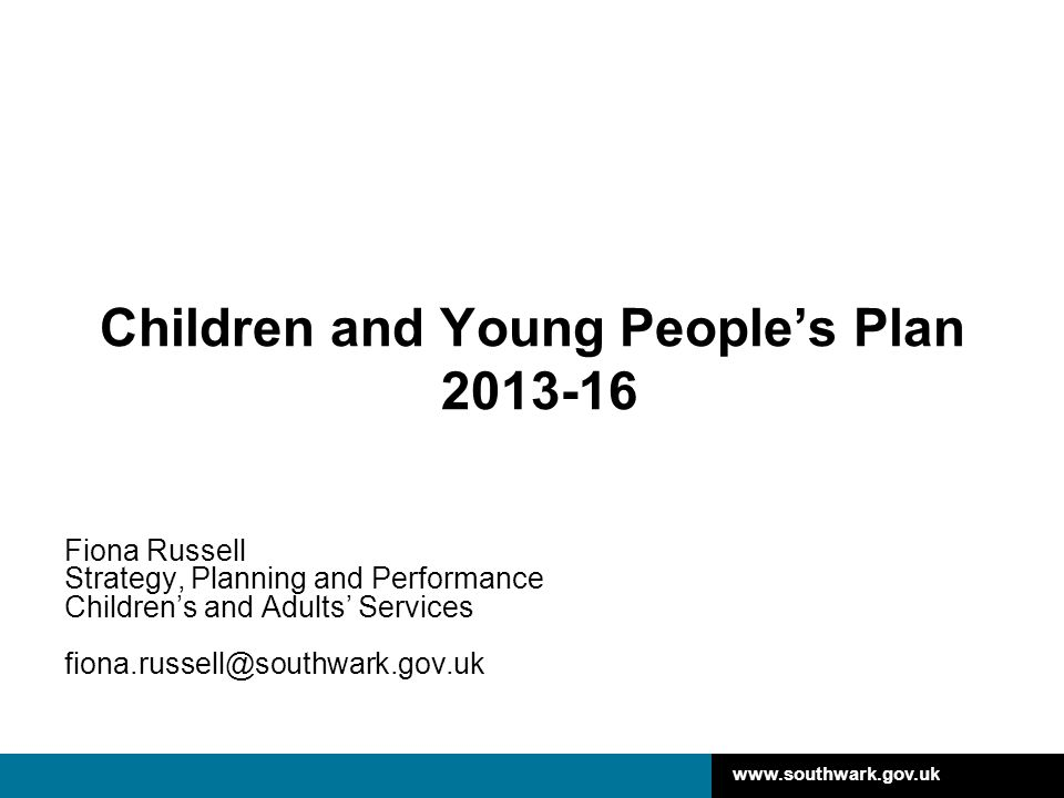 www.southwark.gov.uk Children and Young People's Plan 2013-16 Fiona Russell Strategy, Planning and Performance Children's and Adults' Services fiona.r