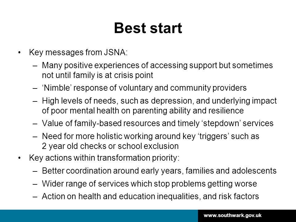 www.southwark.gov.uk Best start Key messages from JSNA: –Many positive experiences of accessing support but sometimes not until family is at crisis po