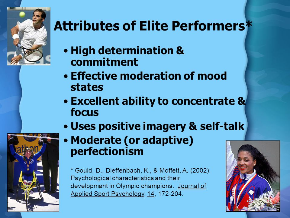 Attributes of Elite Performers* High determination & commitment Effective moderation of mood states Excellent ability to concentrate & focus Uses positive imagery & self-talk Moderate (or adaptive) perfectionism * Gould, D., Dieffenbach, K., & Moffett, A.