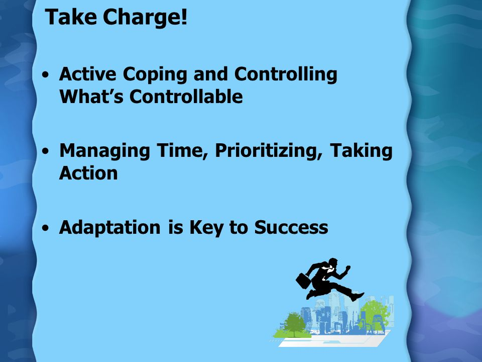 Take Charge! Active Coping and Controlling What's Controllable Managing Time, Prioritizing, Taking Action Adaptation is Key to Success