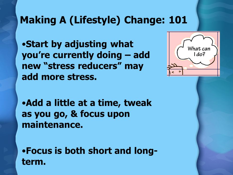 Making A (Lifestyle) Change: 101 Start by adjusting what you're currently doing – add new stress reducers may add more stress.