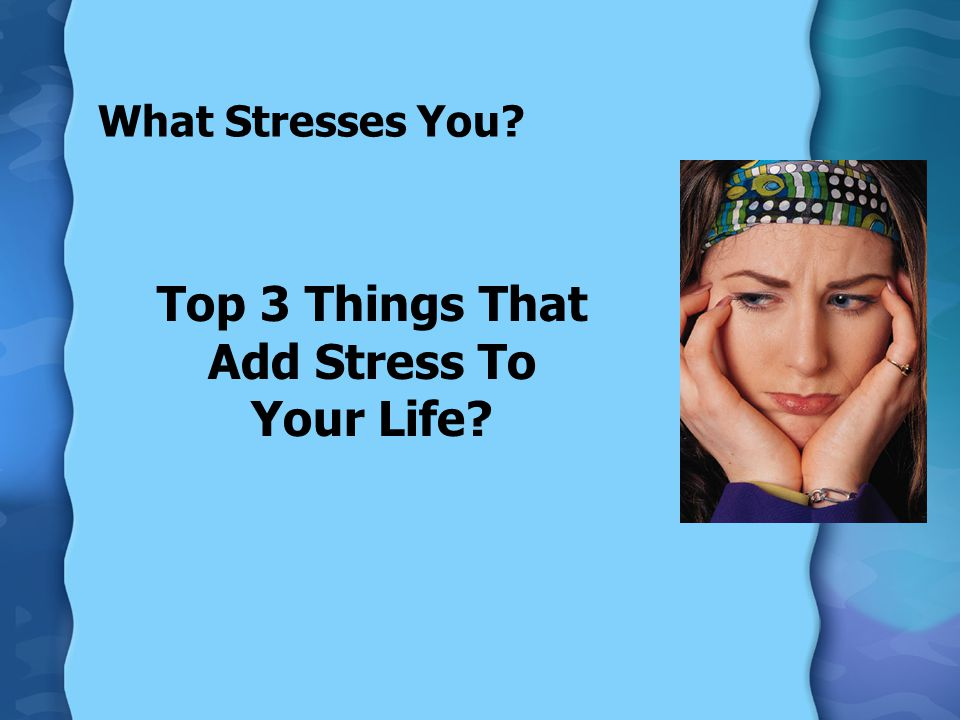 What Stresses You? Top 3 Things That Add Stress To Your Life?