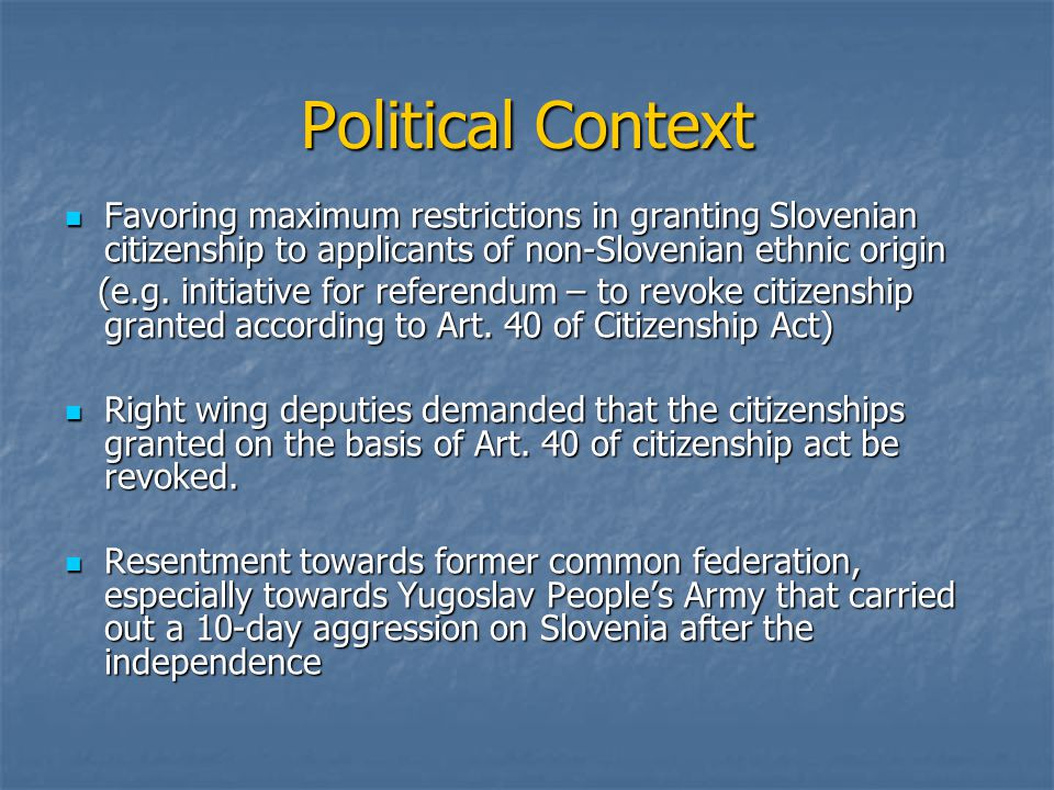 Political Context Favoring maximum restrictions in granting Slovenian citizenship to applicants of non-Slovenian ethnic origin Favoring maximum restrictions in granting Slovenian citizenship to applicants of non-Slovenian ethnic origin (e.g.